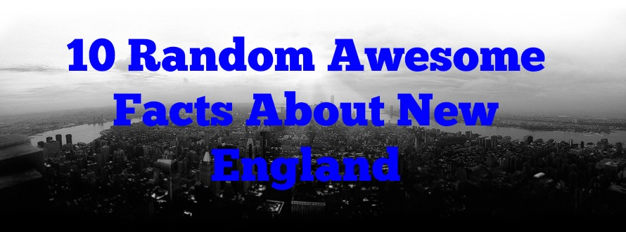 10 Random Awesome Facts About New England